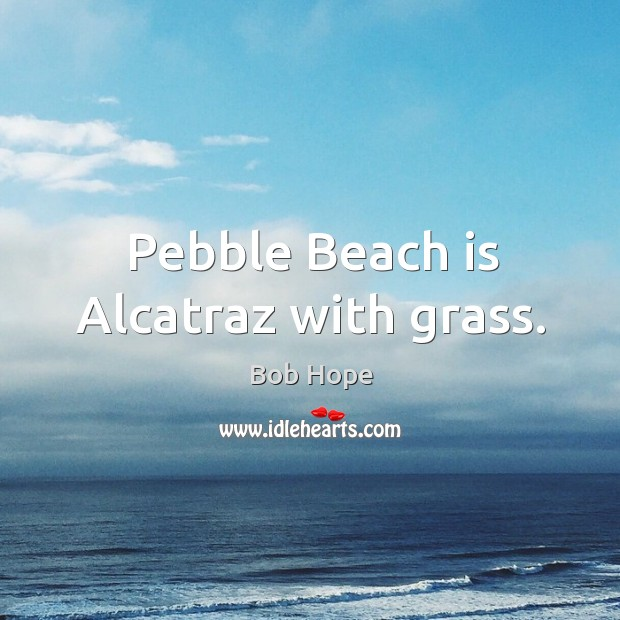 Image, Pebble Beach is Alcatraz with grass.