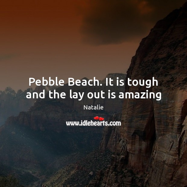 Pebble Beach. It is tough and the lay out is amazing Natalie Picture Quote