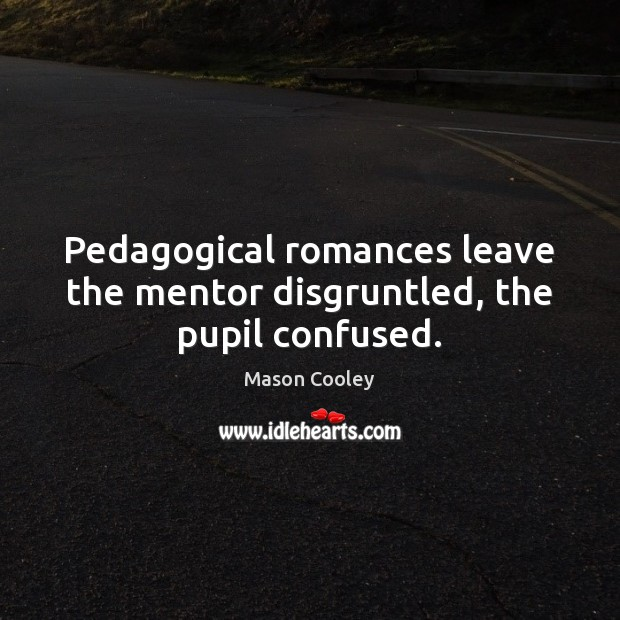 Image, Pedagogical romances leave the mentor disgruntled, the pupil confused.