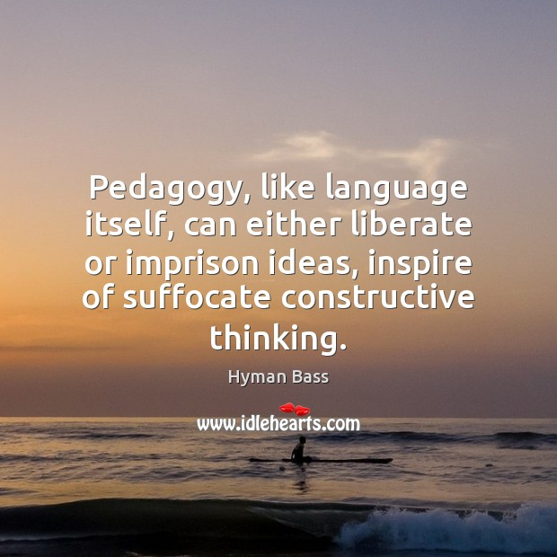 Pedagogy, like language itself, can either liberate or imprison ideas, inspire of Liberate Quotes Image