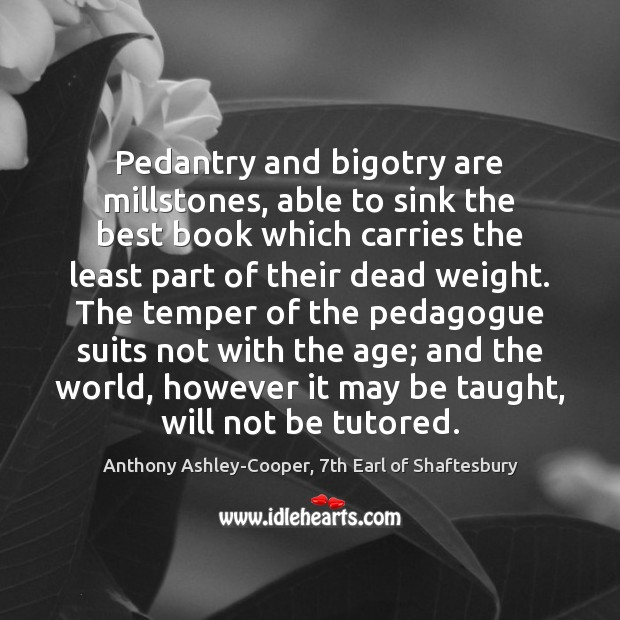 Pedantry and bigotry are millstones, able to sink the best book which Image