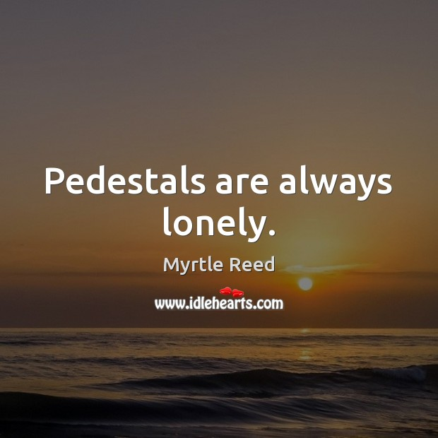 Pedestals are always lonely. Myrtle Reed Picture Quote