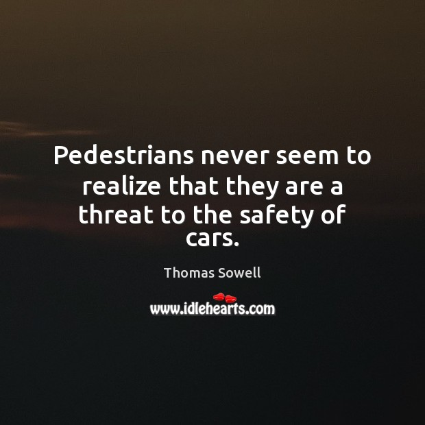Image, Pedestrians never seem to realize that they are a threat to the safety of cars.