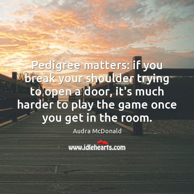 Image, Pedigree matters: if you break your shoulder trying to open a door,