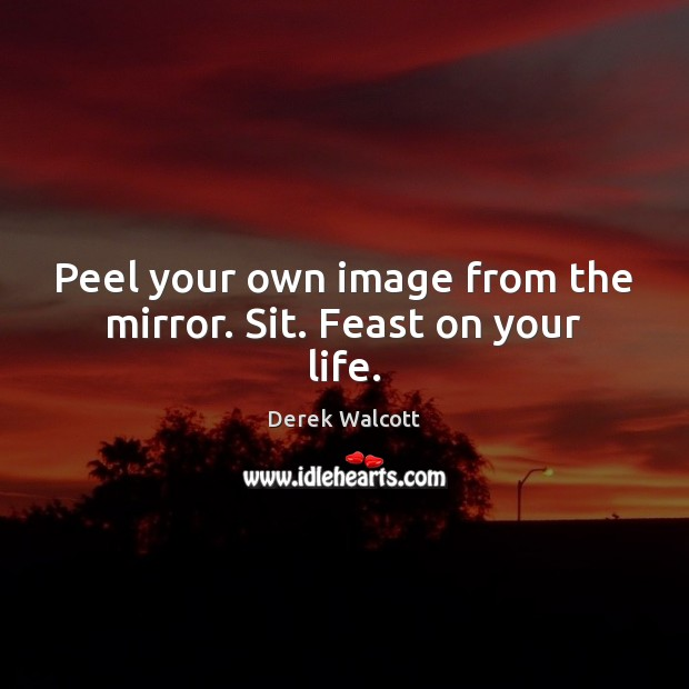 Peel your own image from the mirror. Sit. Feast on your life. Image