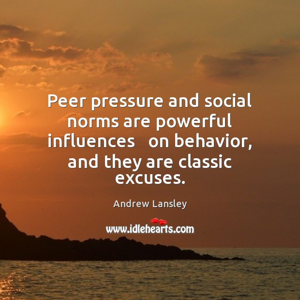 Image, Peer pressure and social norms are powerful influences   on behavior, and they