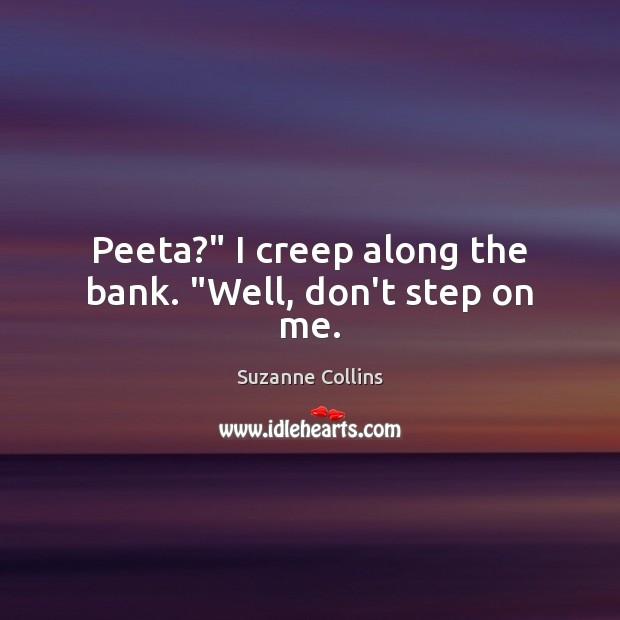"""Peeta?"""" I creep along the bank. """"Well, don't step on me. Image"""