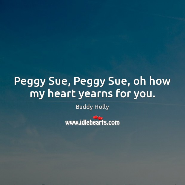 Image, Peggy Sue, Peggy Sue, oh how my heart yearns for you.