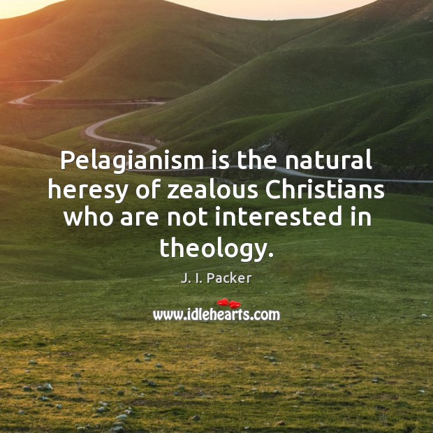 Pelagianism is the natural heresy of zealous Christians who are not interested J. I. Packer Picture Quote