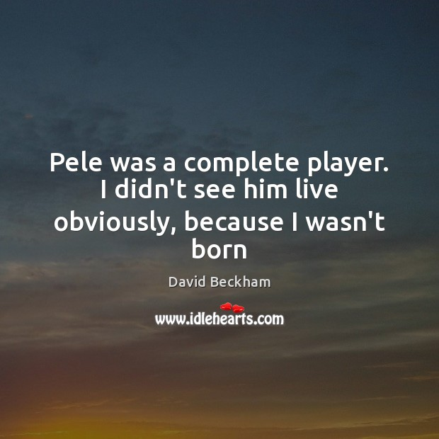 Pele was a complete player. I didn't see him live obviously, because I wasn't born David Beckham Picture Quote