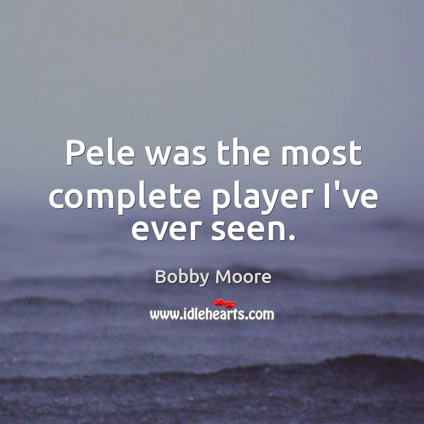 Image, Pele was the most complete player I've ever seen.
