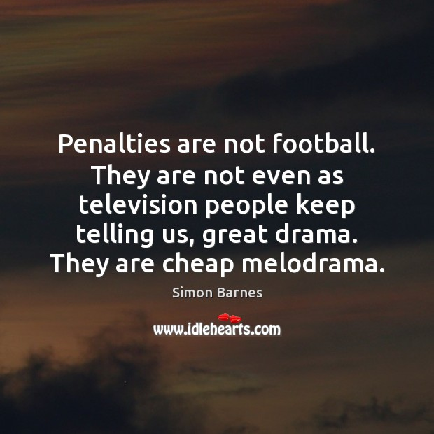 Penalties are not football. They are not even as television people keep Simon Barnes Picture Quote