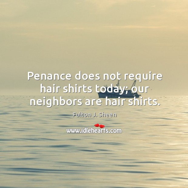 Penance does not require hair shirts today; our neighbors are hair shirts. Image
