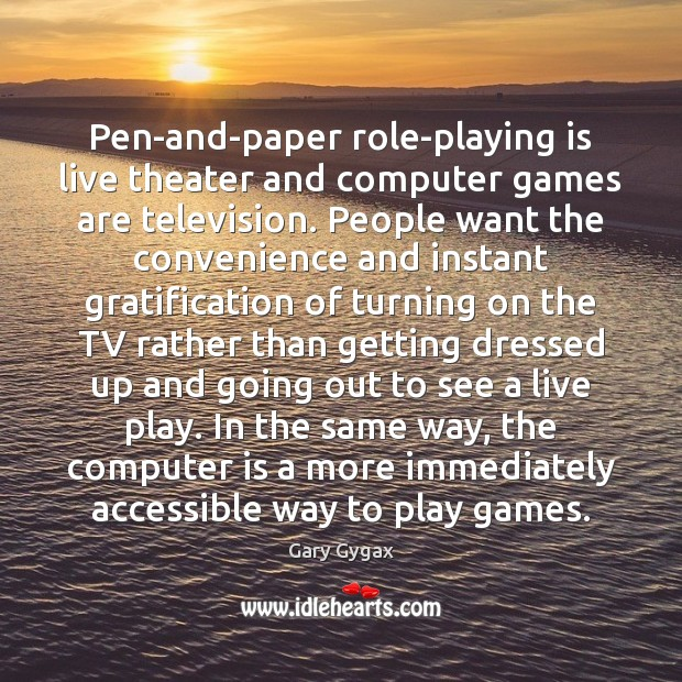 Pen-and-paper role-playing is live theater and computer games are television. People want Image
