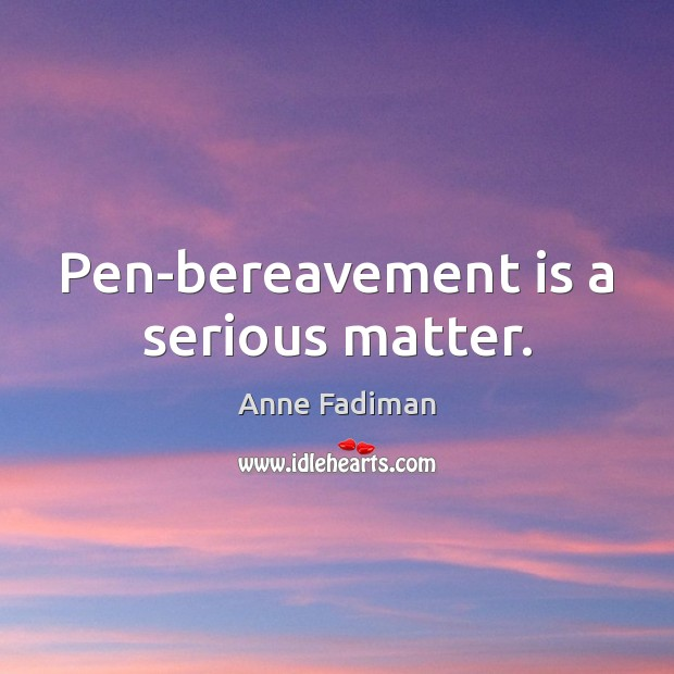 Image, Pen-bereavement is a serious matter.