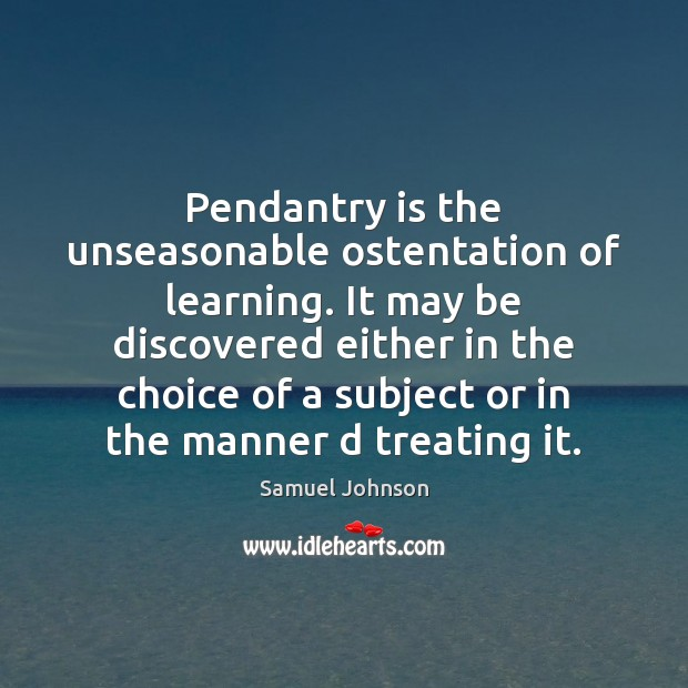 Image, Pendantry is the unseasonable ostentation of learning. It may be discovered either