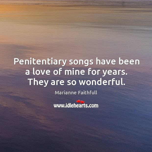 Penitentiary songs have been a love of mine for years. They are so wonderful. Marianne Faithfull Picture Quote