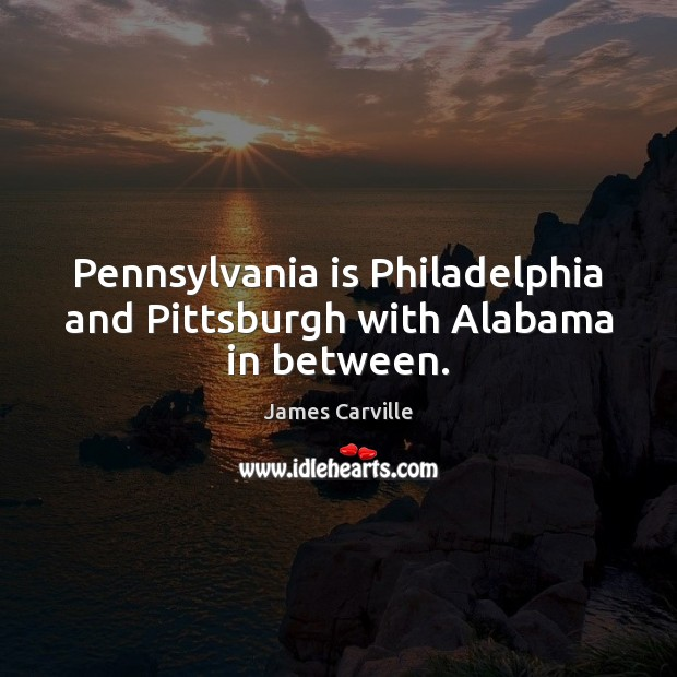 Pennsylvania is Philadelphia and Pittsburgh with Alabama in between. James Carville Picture Quote