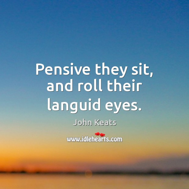 Pensive they sit, and roll their languid eyes. Image