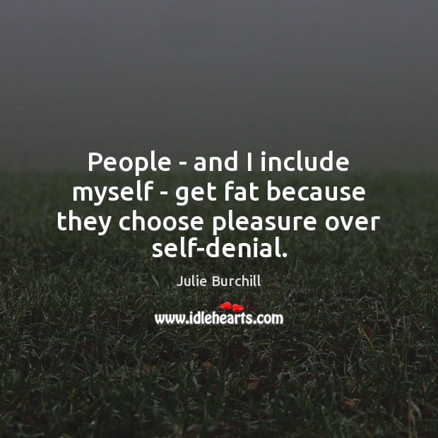 People – and I include myself – get fat because they choose pleasure over self-denial. Image