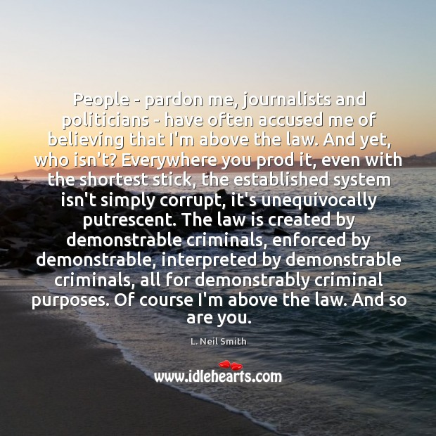 People – pardon me, journalists and politicians – have often accused me Image