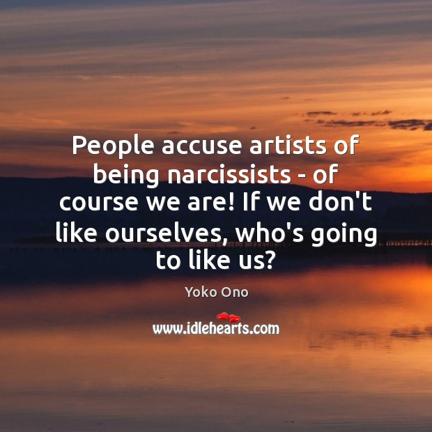 People accuse artists of being narcissists – of course we are! If Yoko Ono Picture Quote