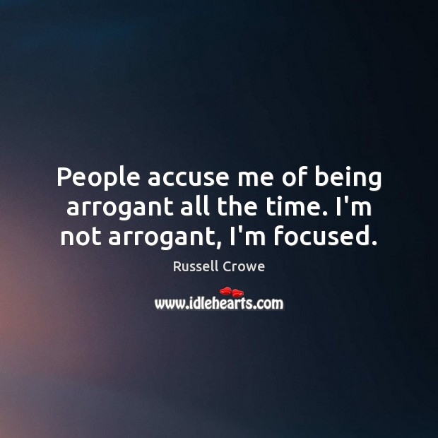 Image, People accuse me of being arrogant all the time. I'm not arrogant, I'm focused.
