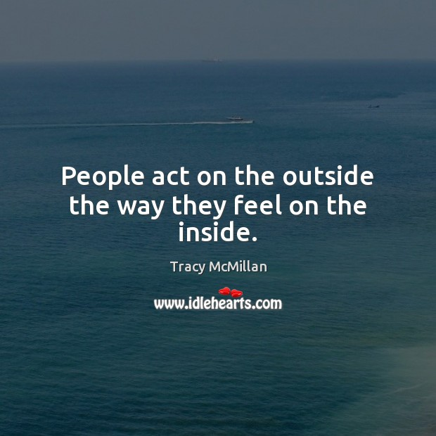 People act on the outside the way they feel on the inside. Image