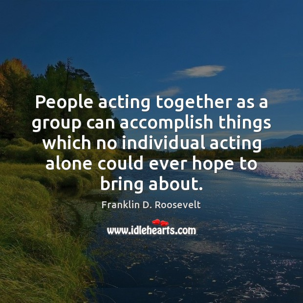 People acting together as a group can accomplish things which no individual Franklin D. Roosevelt Picture Quote