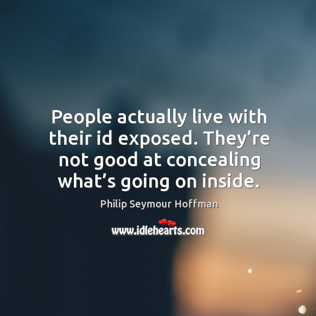 Image, People actually live with their id exposed. They're not good at concealing what's going on inside.