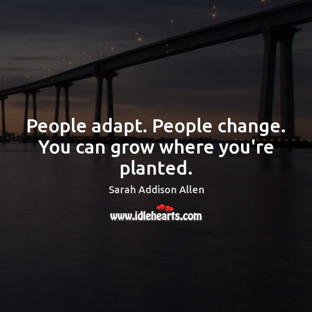 Image, People adapt. People change. You can grow where you're planted.