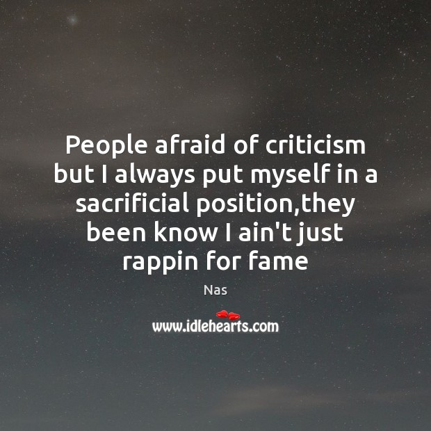 People afraid of criticism but I always put myself in a sacrificial Nas Picture Quote