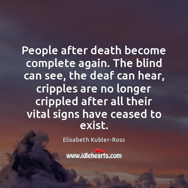People after death become complete again. The blind can see, the deaf Elisabeth Kubler-Ross Picture Quote