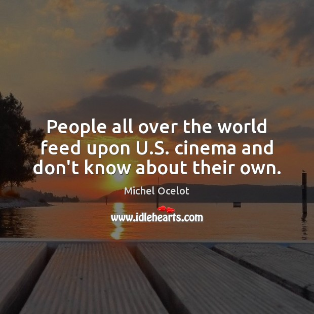 Image, People all over the world feed upon U.S. cinema and don't know about their own.