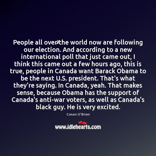 People all over the world now are following our election. And according Conan O'Brien Picture Quote