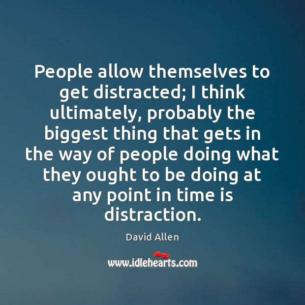 People allow themselves to get distracted; I think ultimately, probably the biggest David Allen Picture Quote