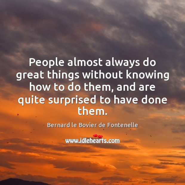 Image, People almost always do great things without knowing how to do them,