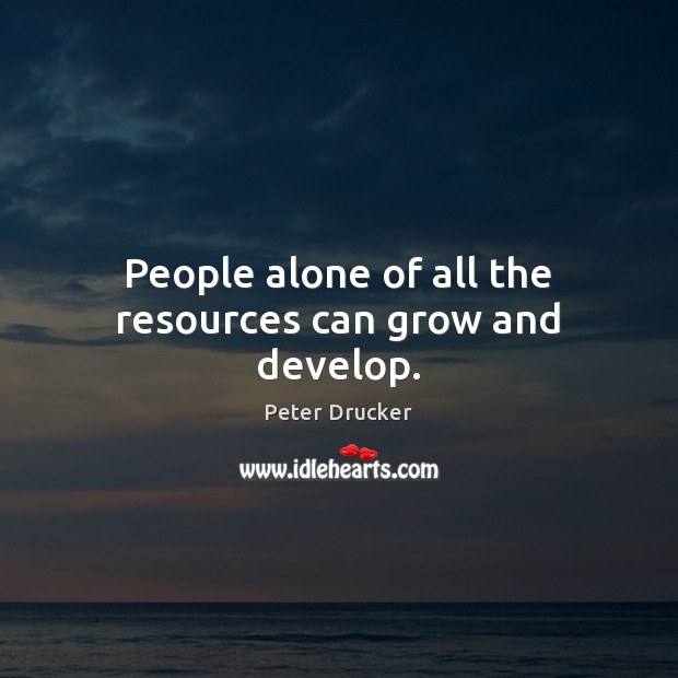 People alone of all the resources can grow and develop. Image