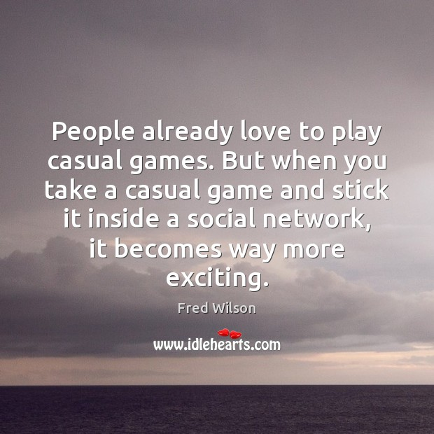 People already love to play casual games. But when you take a Fred Wilson Picture Quote