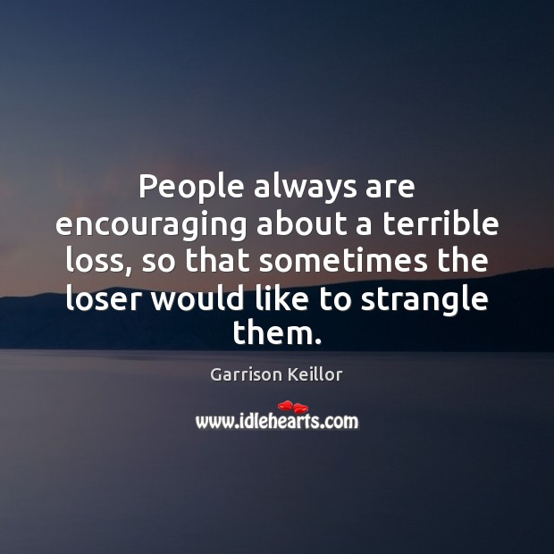 Image, People always are encouraging about a terrible loss, so that sometimes the