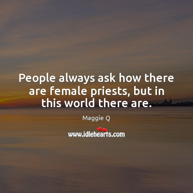 People always ask how there are female priests, but in this world there are. Maggie Q Picture Quote