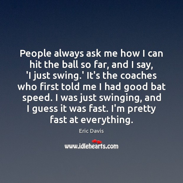 Image, People always ask me how I can hit the ball so far,