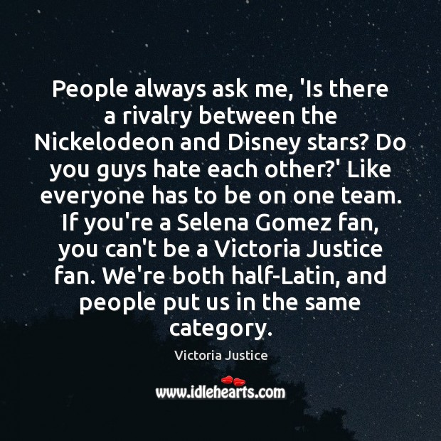 People always ask me, 'Is there a rivalry between the Nickelodeon and Victoria Justice Picture Quote