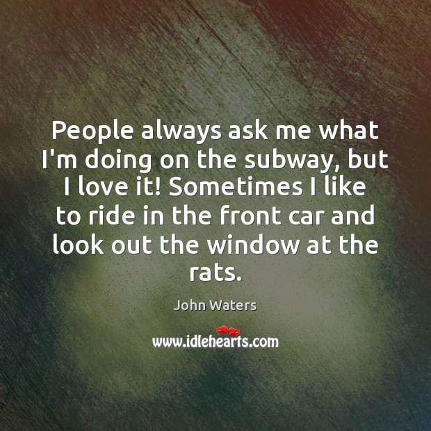 People always ask me what I'm doing on the subway, but I John Waters Picture Quote