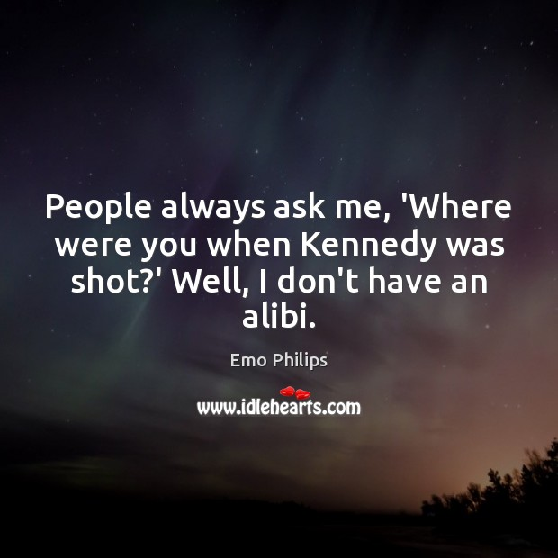 People always ask me, 'Where were you when Kennedy was shot?' Well, I don't have an alibi. Emo Philips Picture Quote