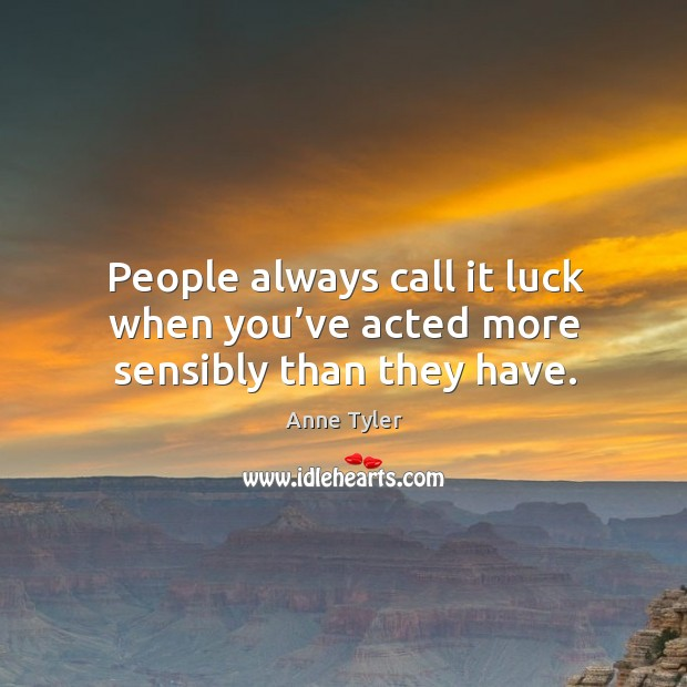 Image, People always call it luck when you've acted more sensibly than they have.