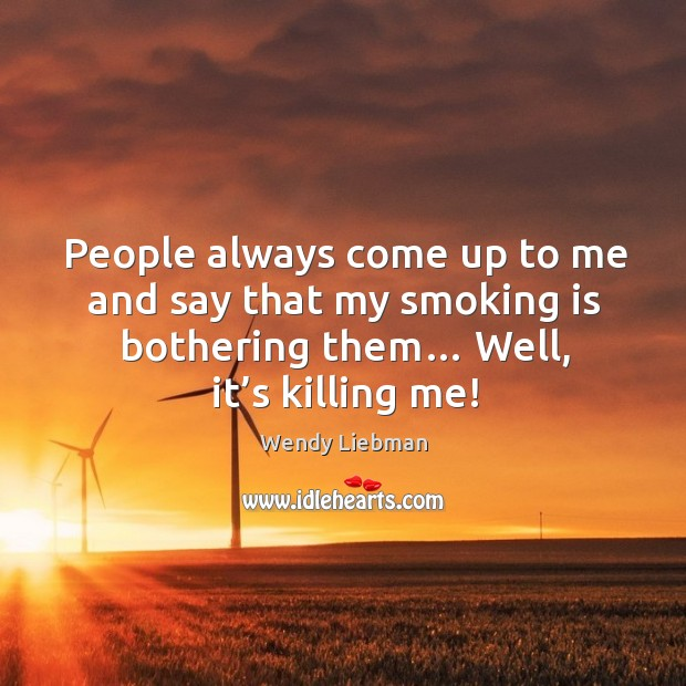 People always come up to me and say that my smoking is bothering them… well, it's killing me! Smoking Quotes Image