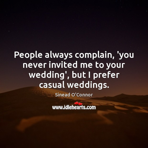 People always complain, 'you never invited me to your wedding', but I Sinead O'Connor Picture Quote