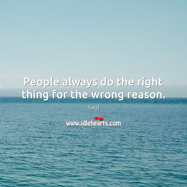 People always do the right thing for the wrong reason. Image