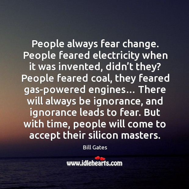 Image, People always fear change. People feared electricity when it was invented, didn't they?